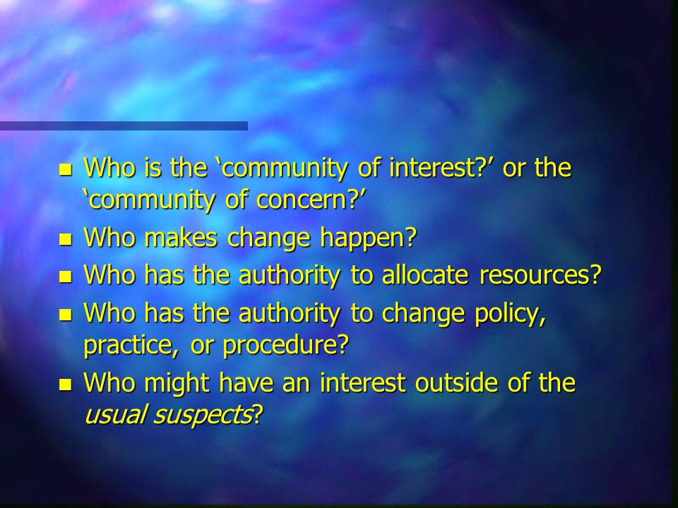 n Who is the 'community of interest?' or the 'community of concern?' n Who makes change happen.