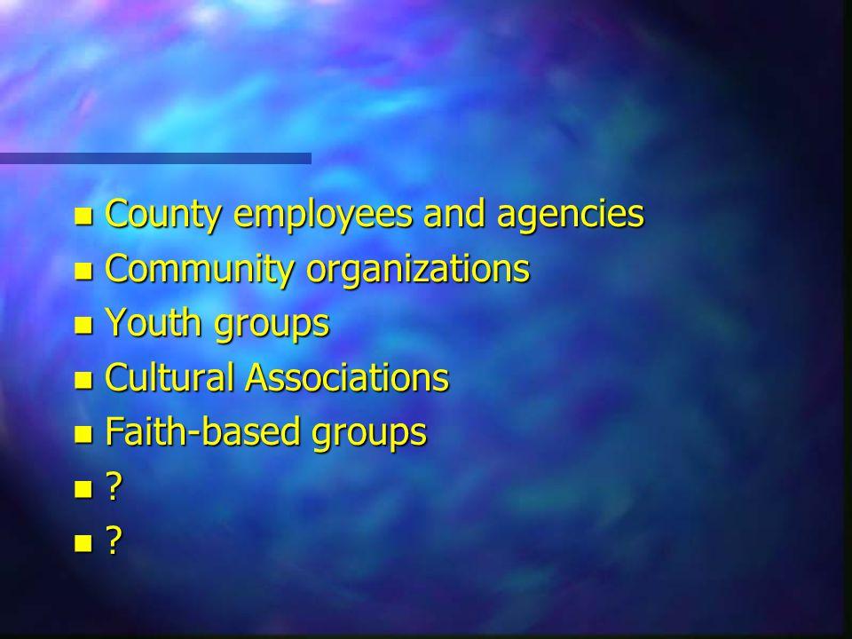 n County employees and agencies n Community organizations n Youth groups n Cultural Associations n Faith-based groups n
