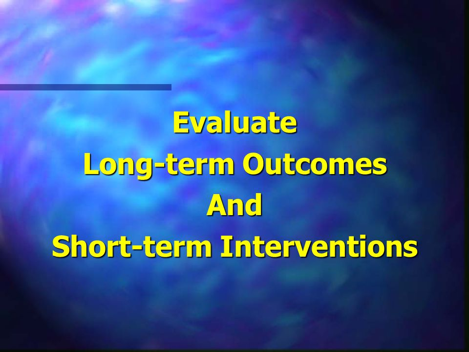 Evaluate Long-term Outcomes And Short-term Interventions