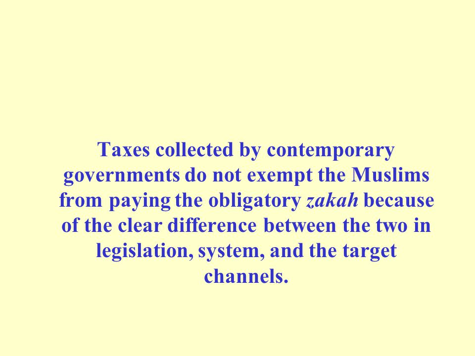 Taxes collected by contemporary governments do not exempt the Muslims from paying the obligatory zakah because of the clear difference between the two in legislation, system, and the target channels.