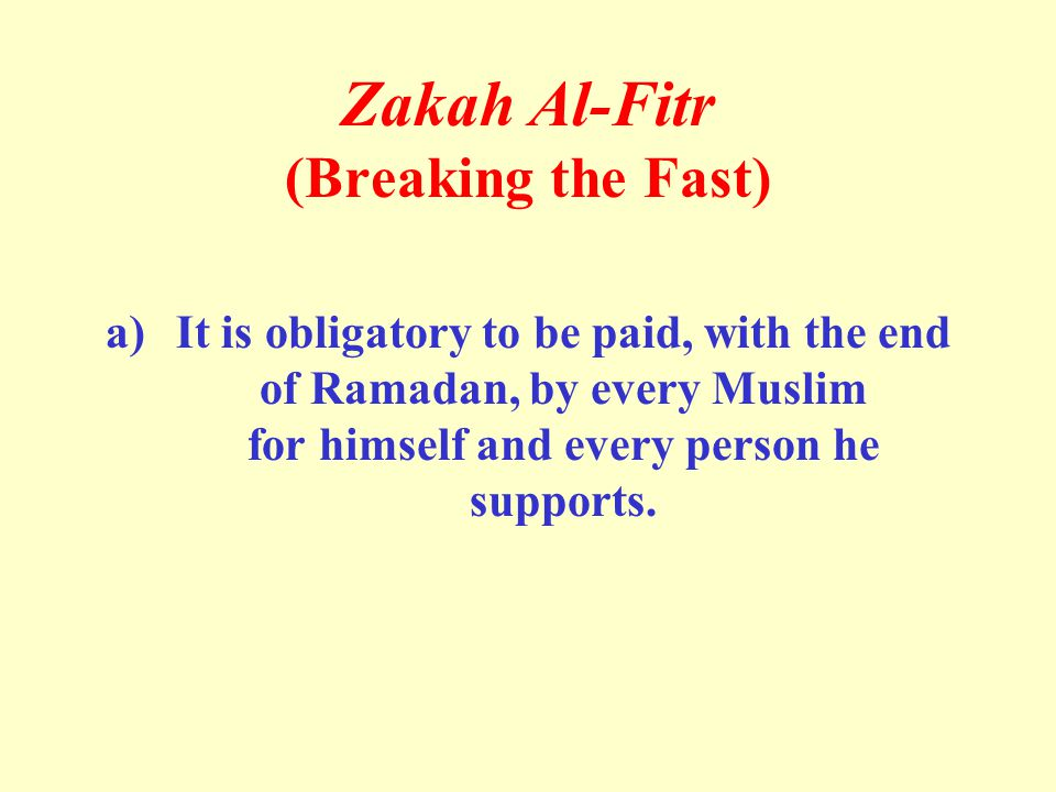 Zakah Al-Fitr (Breaking the Fast) a)It is obligatory to be paid, with the end of Ramadan, by every Muslim for himself and every person he supports.