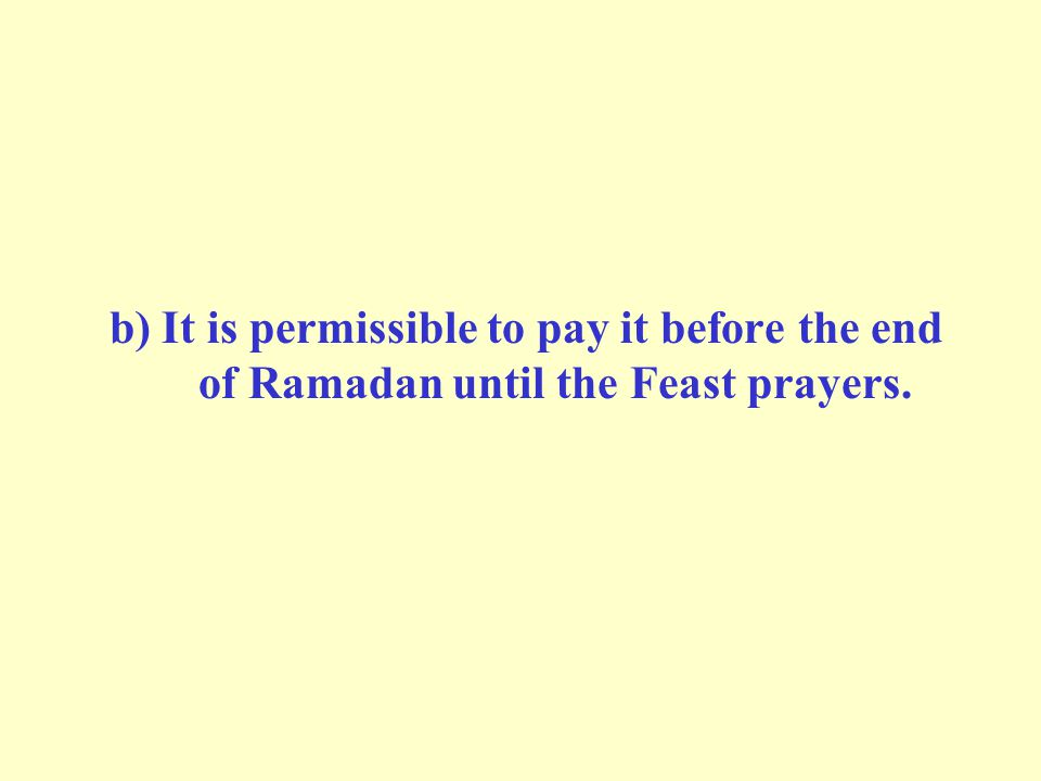 b) It is permissible to pay it before the end of Ramadan until the Feast prayers.