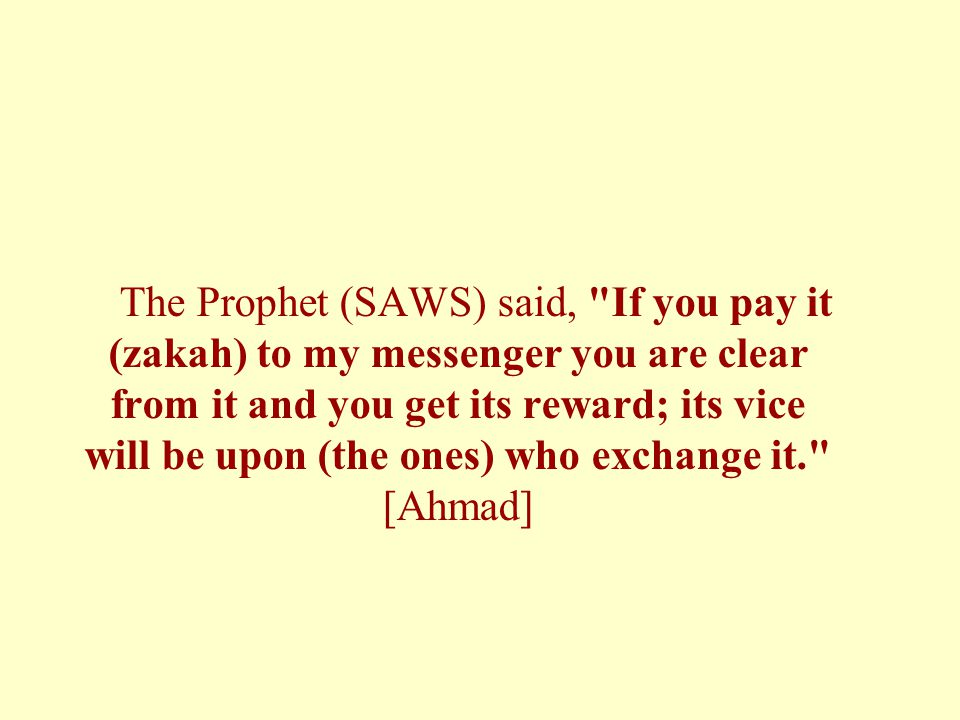 The Prophet (SAWS) said, If you pay it (zakah) to my messenger you are clear from it and you get its reward; its vice will be upon (the ones) who exchange it. [Ahmad]