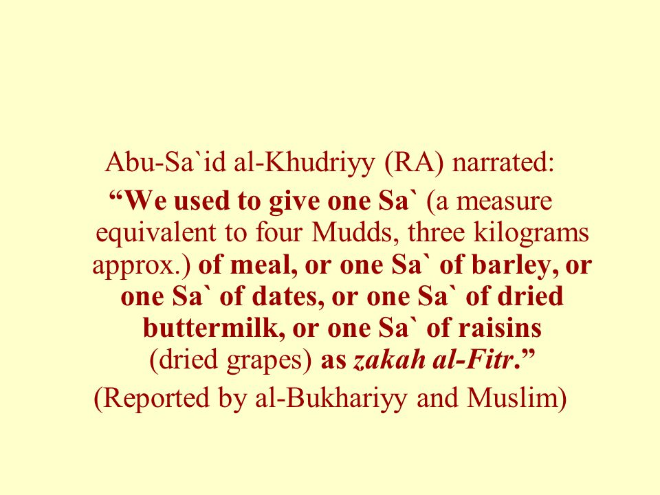 Abu-Sa`id al-Khudriyy (RA) narrated: We used to give one Sa` (a measure equivalent to four Mudds, three kilograms approx.) of meal, or one Sa` of barley, or one Sa` of dates, or one Sa` of dried buttermilk, or one Sa` of raisins (dried grapes) as zakah al-Fitr. (Reported by al-Bukhariyy and Muslim)