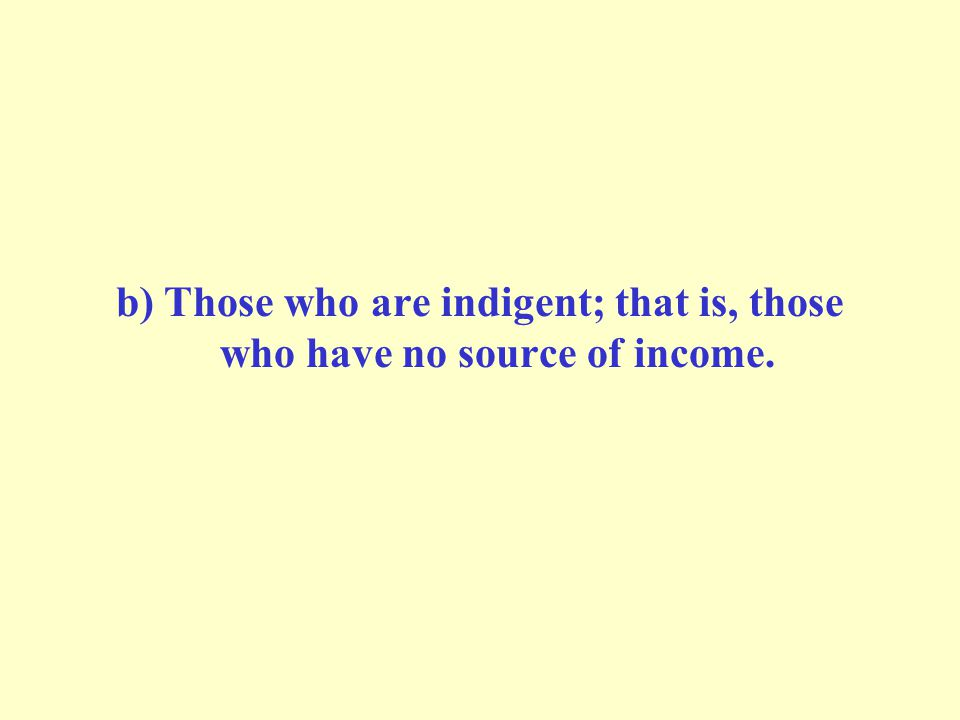 b) Those who are indigent; that is, those who have no source of income.