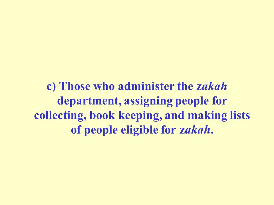 c) Those who administer the zakah department, assigning people for collecting, book keeping, and making lists of people eligible for zakah.