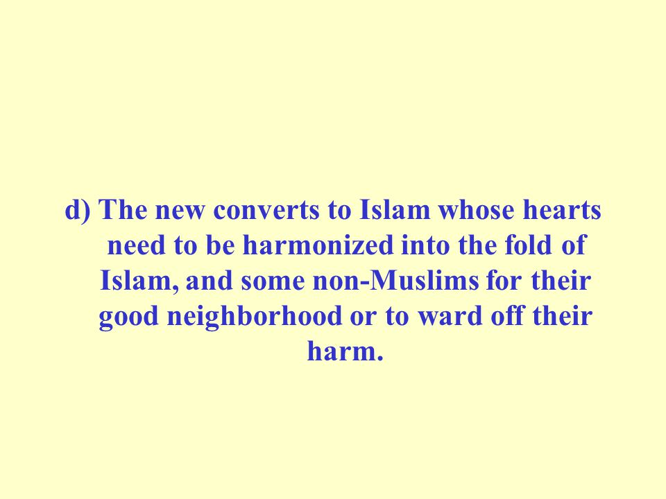 d) The new converts to Islam whose hearts need to be harmonized into the fold of Islam, and some non-Muslims for their good neighborhood or to ward off their harm.