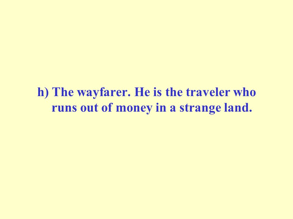 h) The wayfarer. He is the traveler who runs out of money in a strange land.
