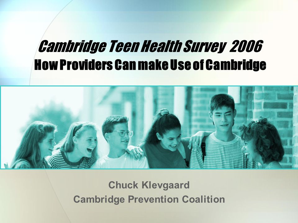 Cambridge Teen Health Survey 2006 How Providers Can make Use of Cambridge Chuck Klevgaard Cambridge Prevention Coalition
