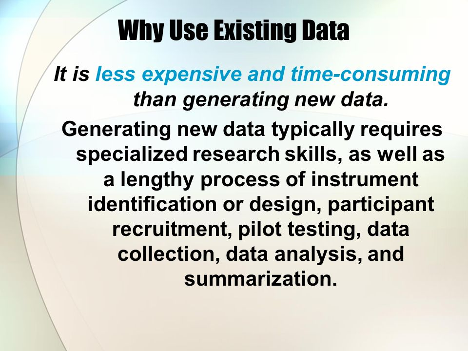 Why Use Existing Data It is less expensive and time-consuming than generating new data.