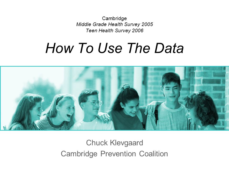 Cambridge Middle Grade Health Survey 2005 Teen Health Survey 2006 How To Use The Data Chuck Klevgaard Cambridge Prevention Coalition