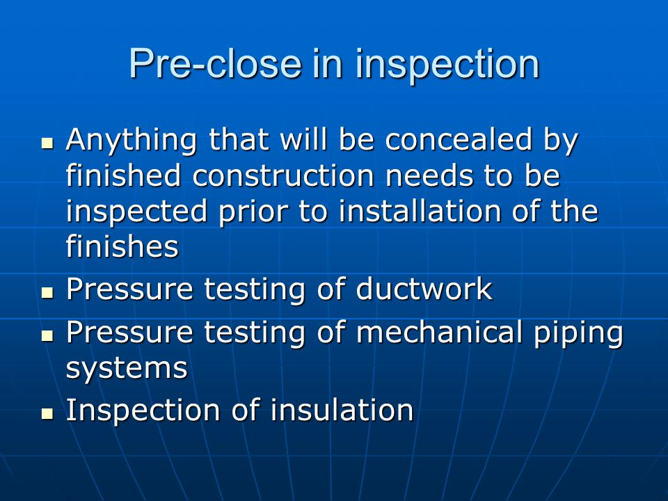Pre-close in inspection Anything that will be concealed by finished construction needs to be inspected prior to installation of the finishes Anything that will be concealed by finished construction needs to be inspected prior to installation of the finishes Pressure testing of ductwork Pressure testing of ductwork Pressure testing of mechanical piping systems Pressure testing of mechanical piping systems Inspection of insulation Inspection of insulation