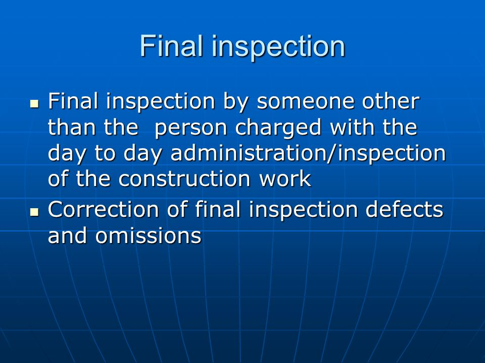 Final inspection Final inspection by someone other than the person charged with the day to day administration/inspection of the construction work Final inspection by someone other than the person charged with the day to day administration/inspection of the construction work Correction of final inspection defects and omissions Correction of final inspection defects and omissions