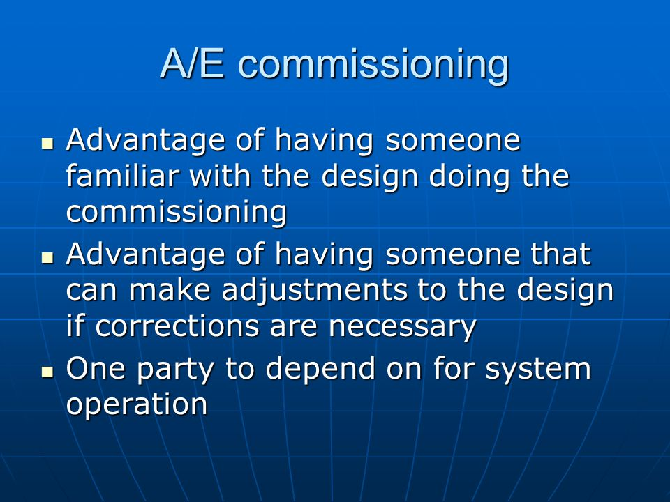 A/E commissioning Advantage of having someone familiar with the design doing the commissioning Advantage of having someone familiar with the design doing the commissioning Advantage of having someone that can make adjustments to the design if corrections are necessary Advantage of having someone that can make adjustments to the design if corrections are necessary One party to depend on for system operation One party to depend on for system operation