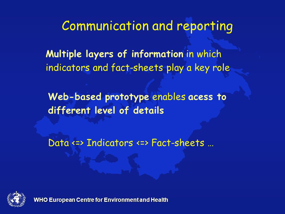 WHO European Centre for Environment and Health A framework for integrated EH assessment and thematic indicator reporting (2) Potential for improvement - health gains Scenarios, success stories - case examples Specific Health impact assessment: attributable burden of ill health; population 'at risk' – distribution in risk categories Vulnerabililty/ equity in relation to exposure 'User windows' special population's health – children's HE
