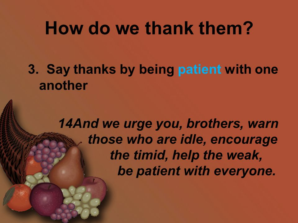 How do we thank them? 3. Say thanks by being patient with one another 14And we urge you, brothers, warn those who are idle, encourage the timid, help