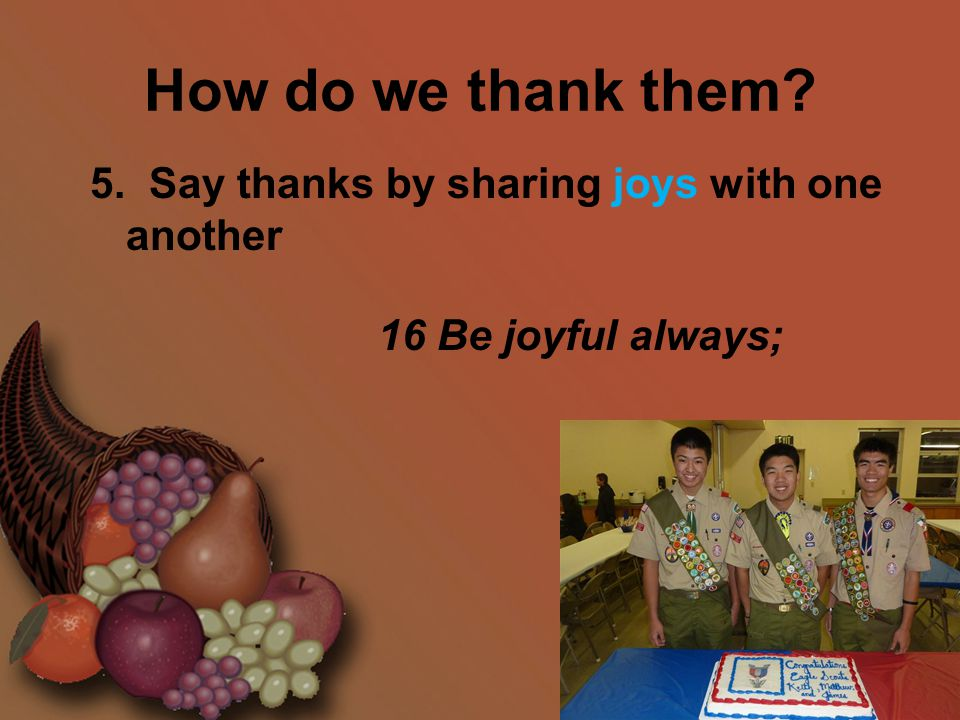 How do we thank them? 5. Say thanks by sharing joys with one another 16 Be joyful always;