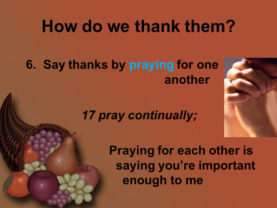 How do we thank them? 6. Say thanks by praying for one another 17 pray continually; Praying for each other is saying you're important enough to me