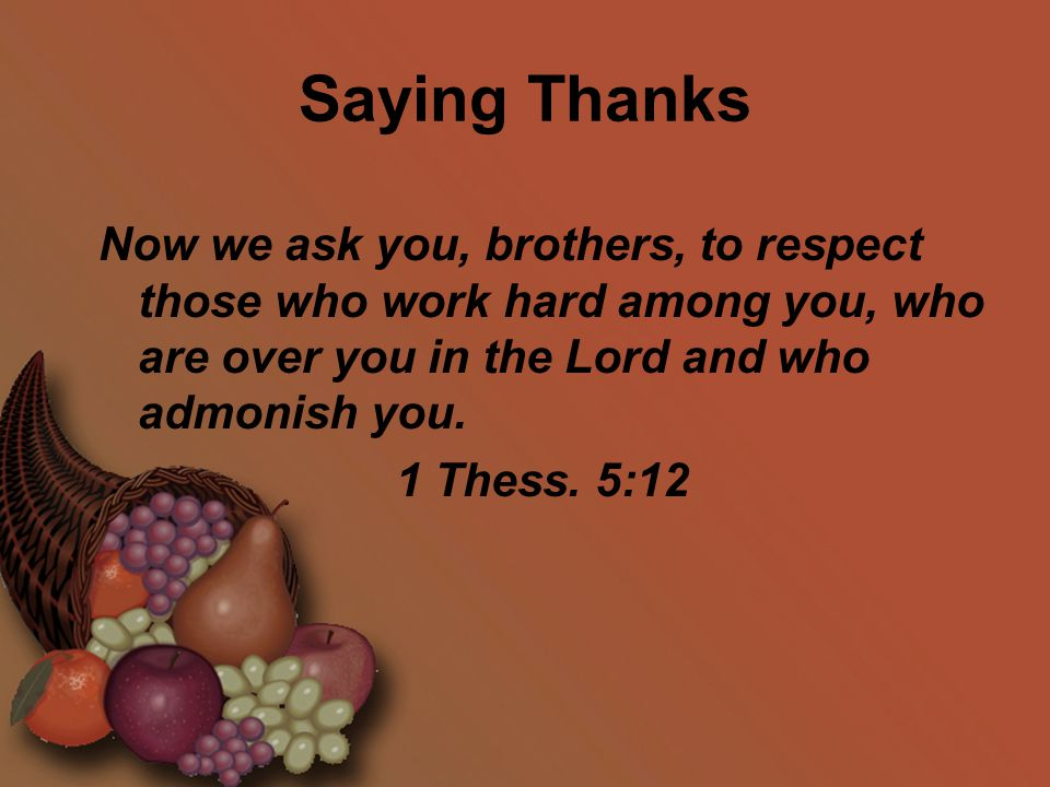 Saying Thanks Now we ask you, brothers, to respect those who work hard among you, who are over you in the Lord and who admonish you. 1 Thess. 5:12