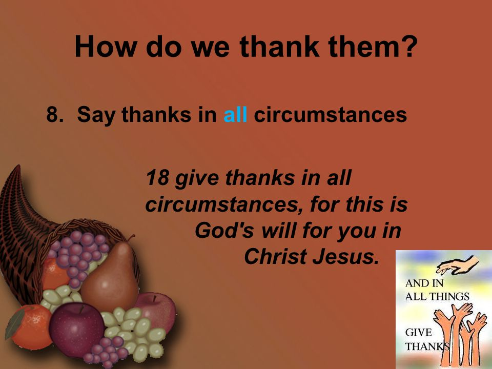 How do we thank them? 8. Say thanks in all circumstances 18 give thanks in all circumstances, for this is God's will for you in Christ Jesus.