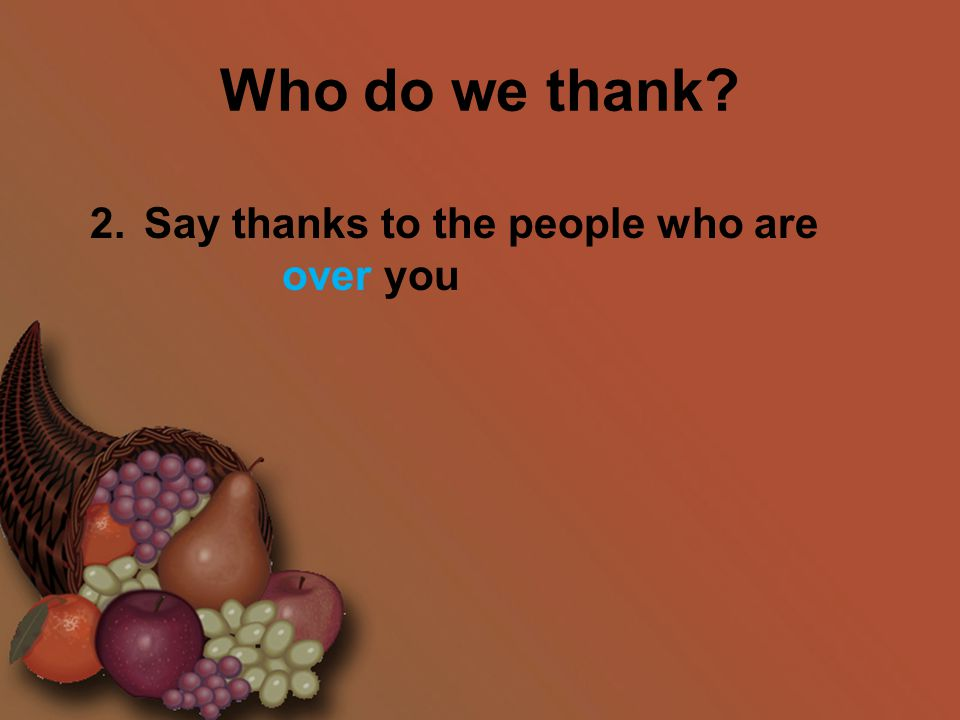 Who do we thank? 2.Say thanks to the people who are over you
