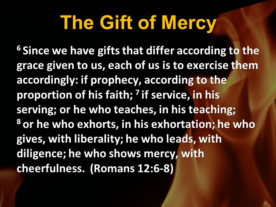 The Gift of Mercy 6 Since we have gifts that differ according to the grace given to us, each of us is to exercise them accordingly: if prophecy, accor
