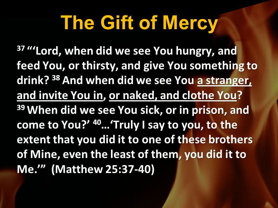 """The Gift of Mercy 37 """"'Lord, when did we see You hungry, and feed You, or thirsty, and give You something to drink? 38 And when did we see You a stran"""