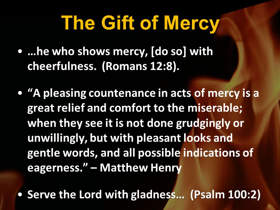 """The Gift of Mercy …he who shows mercy, [do so] with cheerfulness. (Romans 12:8).…he who shows mercy, [do so] with cheerfulness. (Romans 12:8). """"A plea"""