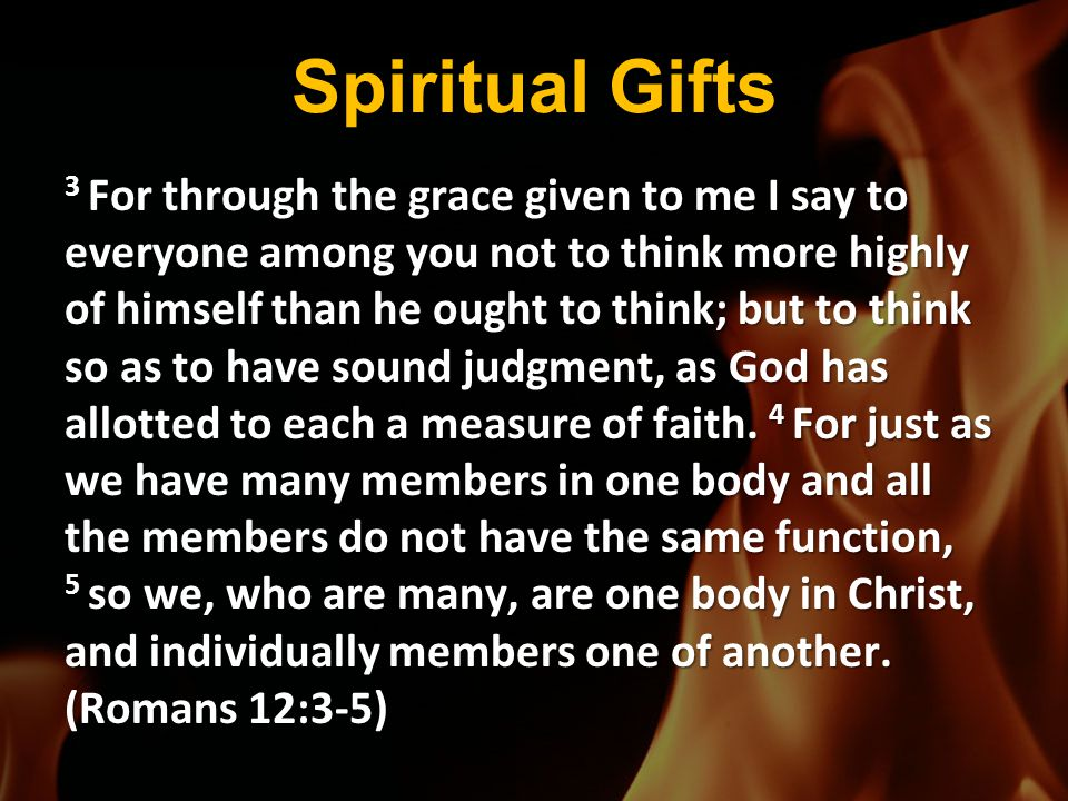 Spiritual Gifts 3 For through the grace given to me I say to everyone among you not to think more highly of himself than he ought to think; but to thi