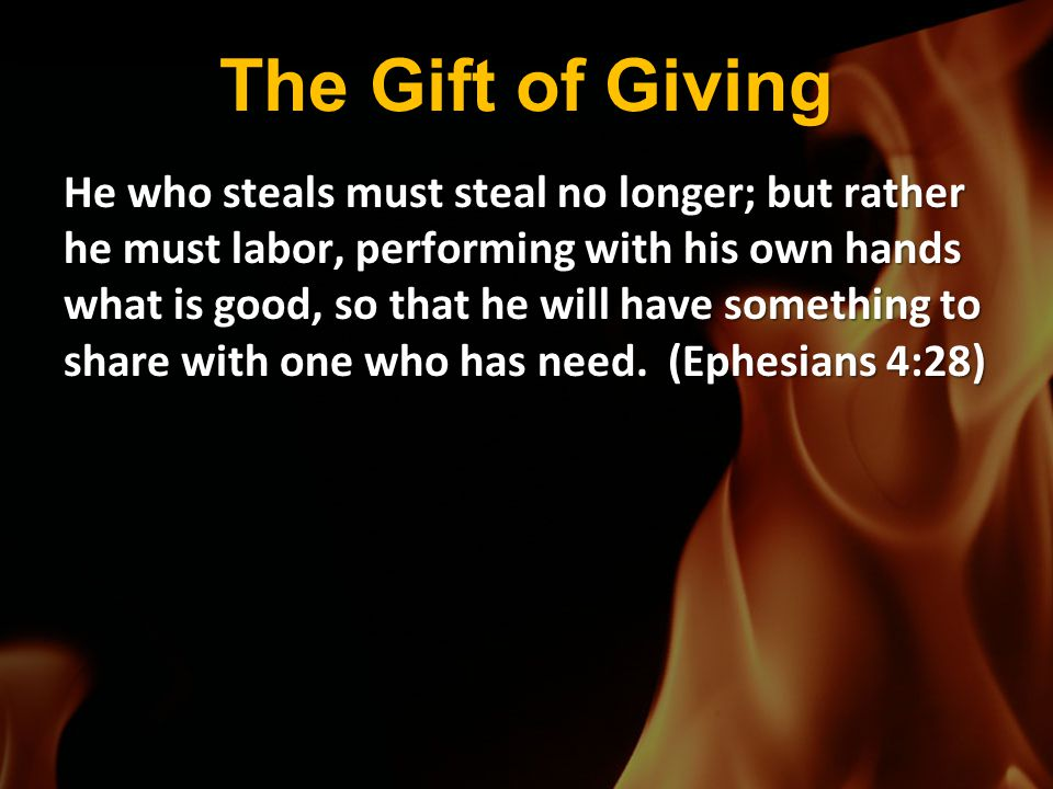 The Gift of Giving He who steals must steal no longer; but rather he must labor, performing with his own hands what is good, so that he will have some