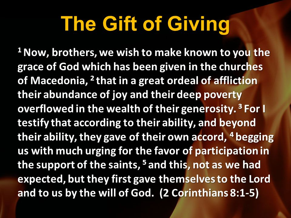 The Gift of Giving 1 Now, brothers, we wish to make known to you the grace of God which has been given in the churches of Macedonia, 2 that in a great