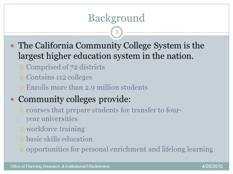 Background 4/20/2010 Office of Planning, Research, & Institutional Effectiveness 3 The California Community College System is the largest higher education system in the nation.