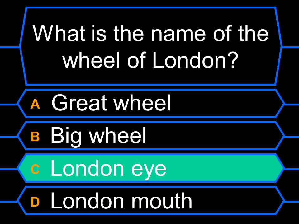 What is the name of the wheel of London? A Great wheel B Big wheel C London eye D London mouth