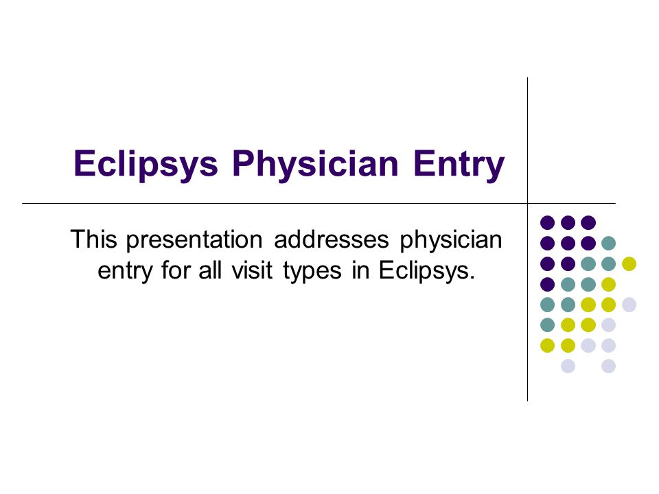 Eclipsys Physician Entry This presentation addresses physician entry for all visit types in Eclipsys.
