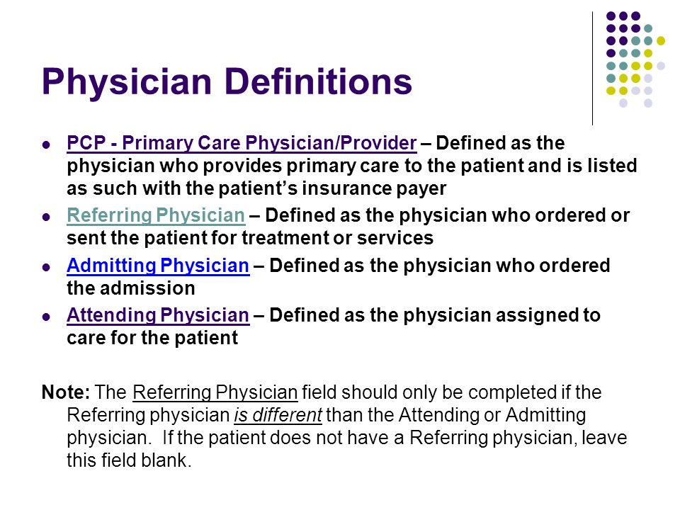 Physician Definitions PCP - Primary Care Physician/Provider – Defined as the physician who provides primary care to the patient and is listed as such with the patient's insurance payer Referring Physician – Defined as the physician who ordered or sent the patient for treatment or services Admitting Physician – Defined as the physician who ordered the admission Attending Physician – Defined as the physician assigned to care for the patient Note: The Referring Physician field should only be completed if the Referring physician is different than the Attending or Admitting physician.