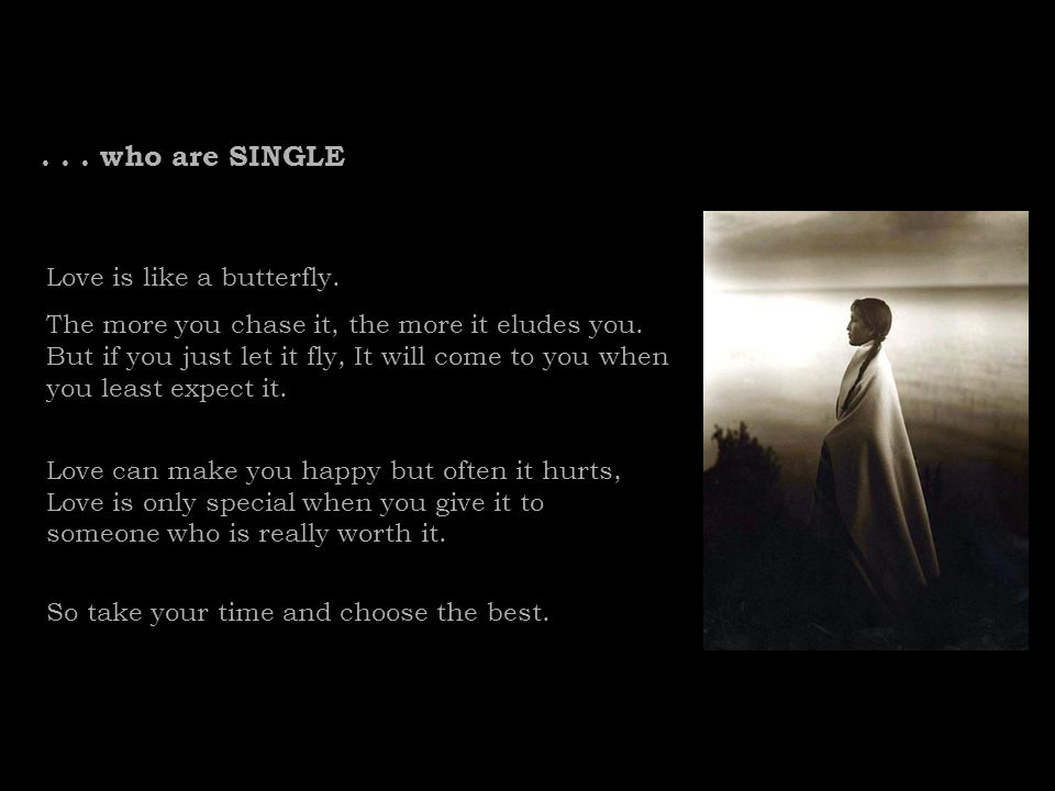 ... who are SINGLE Love is like a butterfly. The more you chase it, the more it eludes you. But if you just let it fly, It will come to you when you l