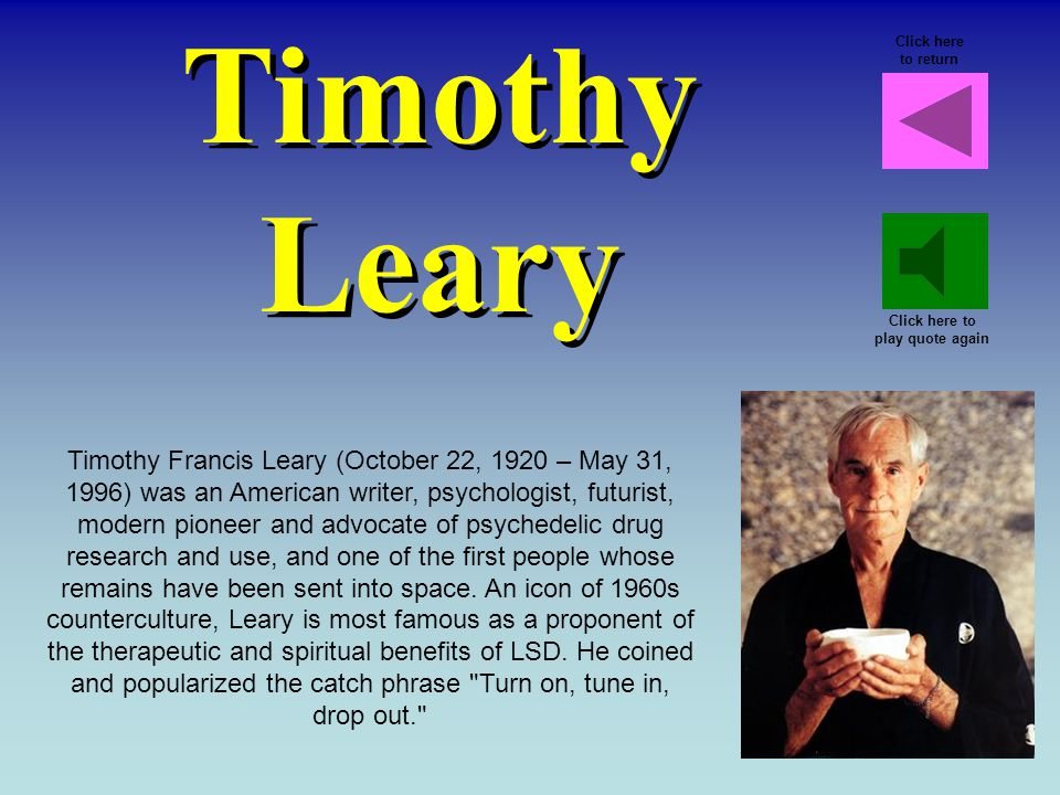 Timothy Leary Timothy Francis Leary (October 22, 1920 – May 31, 1996) was an American writer, psychologist, futurist, modern pioneer and advocate of psychedelic drug research and use, and one of the first people whose remains have been sent into space.