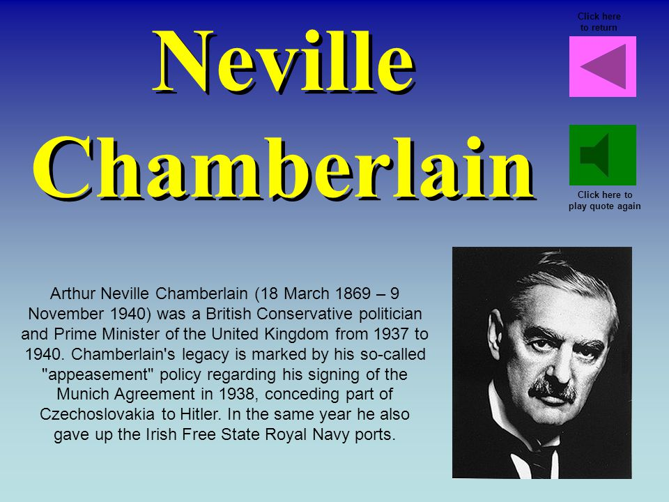 Neville Chamberlain Arthur Neville Chamberlain (18 March 1869 – 9 November 1940) was a British Conservative politician and Prime Minister of the United Kingdom from 1937 to 1940.