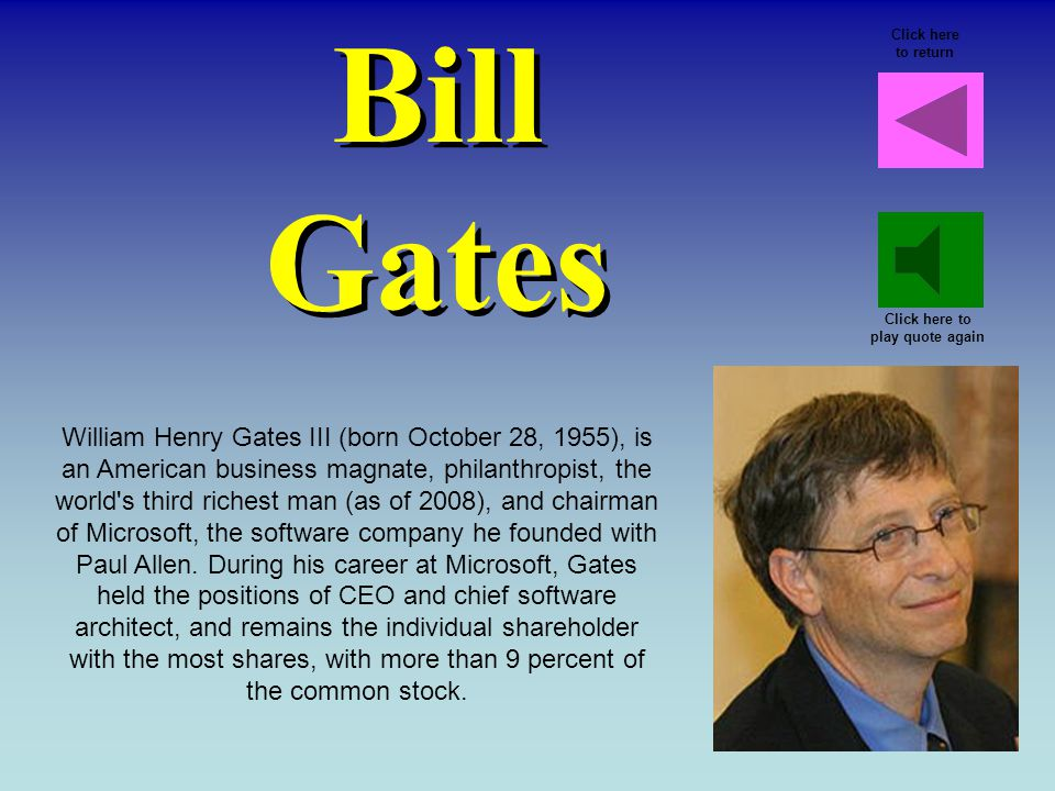 Bill Gates William Henry Gates III (born October 28, 1955), is an American business magnate, philanthropist, the world s third richest man (as of 2008), and chairman of Microsoft, the software company he founded with Paul Allen.