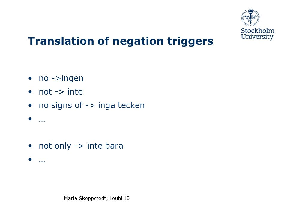 Maria Skeppstedt, Louhi 10 Translation of negation triggers no ->ingen not -> inte no signs of -> inga tecken … not only -> inte bara …