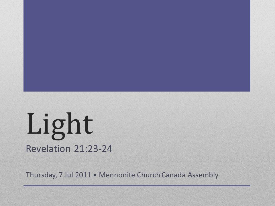 Light Revelation 21:23-24 Thursday, 7 Jul 2011 Mennonite Church Canada Assembly