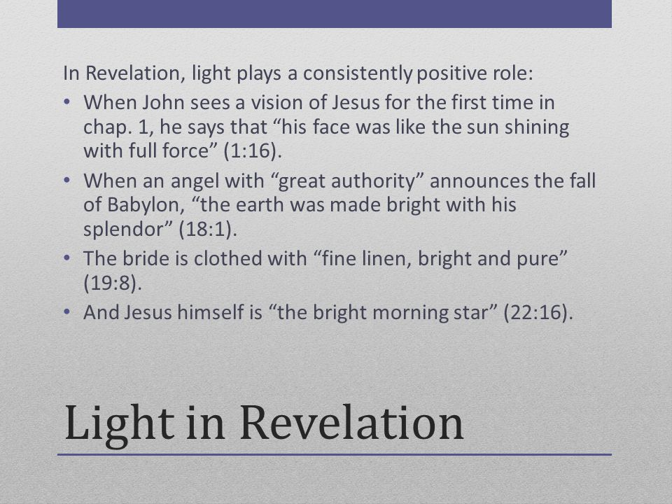 Light in Revelation In Revelation, light plays a consistently positive role: When John sees a vision of Jesus for the first time in chap.