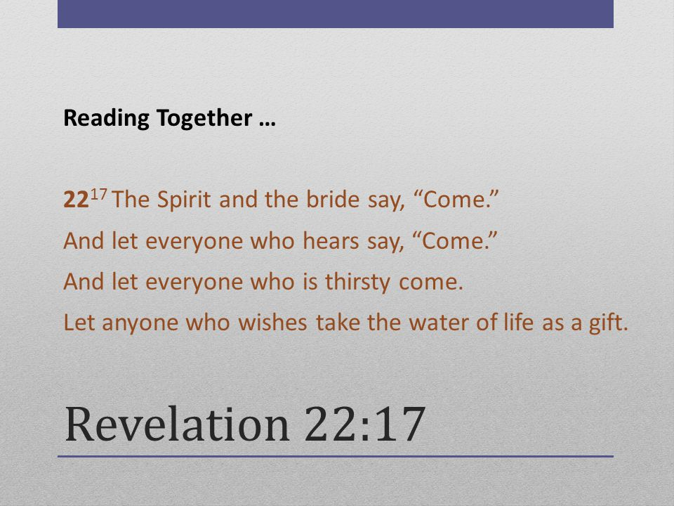 Revelation 22:17 Reading Together … 22 17 The Spirit and the bride say, Come. And let everyone who hears say, Come. And let everyone who is thirsty come.