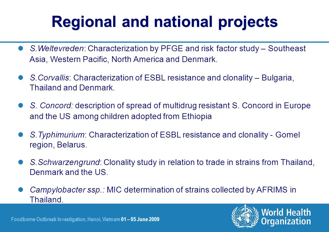 Foodborne Outbreak Investigation, Hanoi, Vietnam 01 – 05 June 2009 S.Weltevreden: Characterization by PFGE and risk factor study – Southeast Asia, Western Pacific, North America and Denmark.
