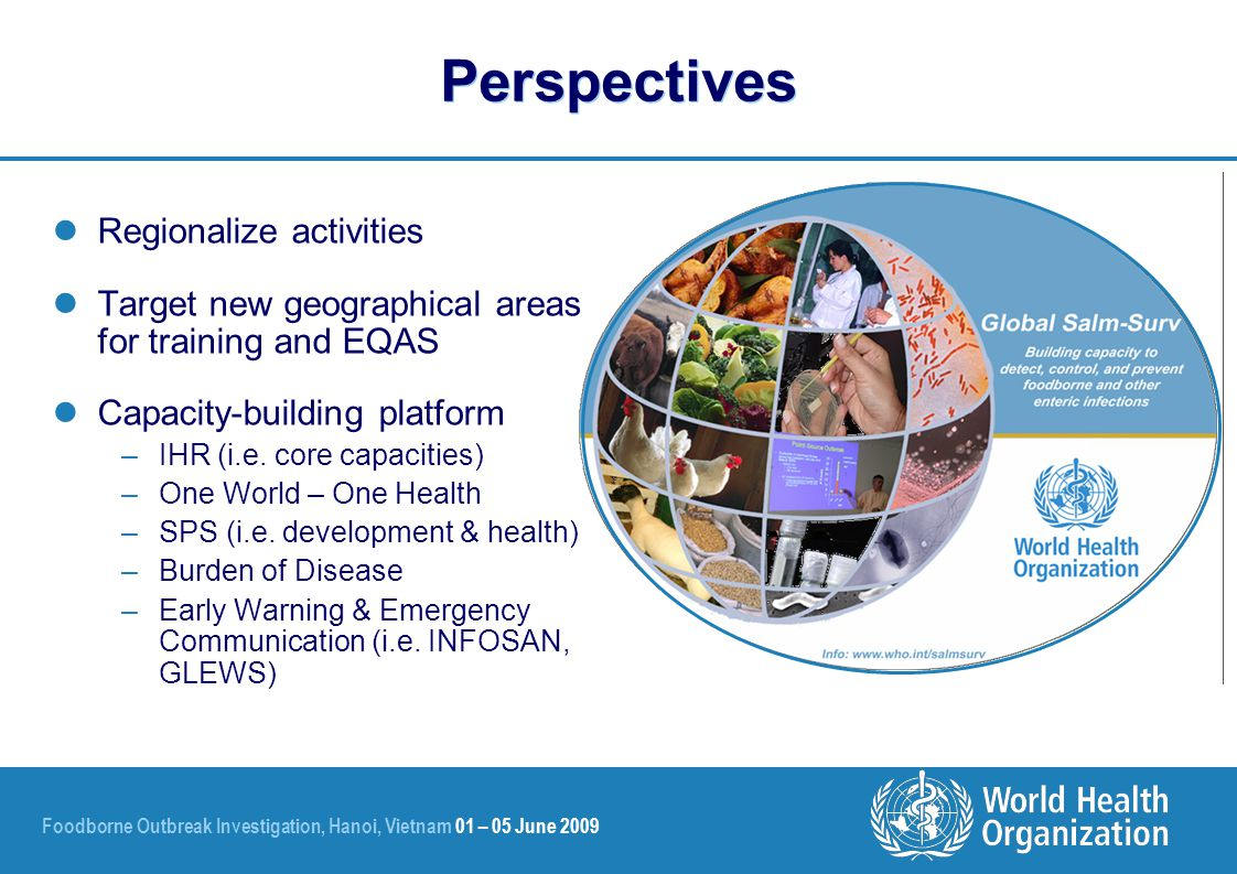 Foodborne Outbreak Investigation, Hanoi, Vietnam 01 – 05 June 2009 Perspectives Regionalize activities Target new geographical areas for training and EQAS Capacity-building platform –IHR (i.e.