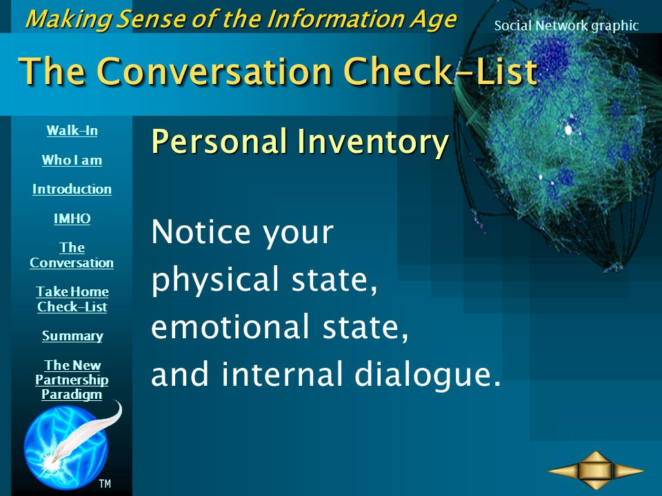 Walk-In Who I am Introduction IMHO The Conversation Take Home Check-List Summary The New Partnership Paradigm Making Sense of the Information Age Social Network graphic The Conversation Check-List Personal Inventory Notice your physical state, emotional state, and internal dialogue.