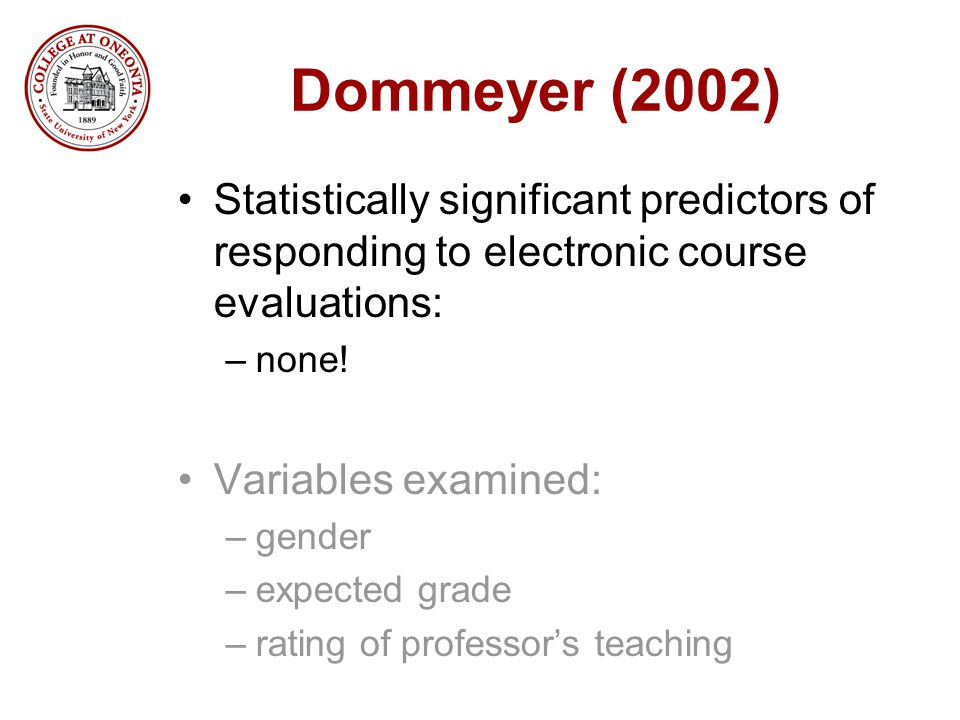 Dommeyer (2002) Statistically significant predictors of responding to electronic course evaluations: –none! Variables examined: –gender –expected grad