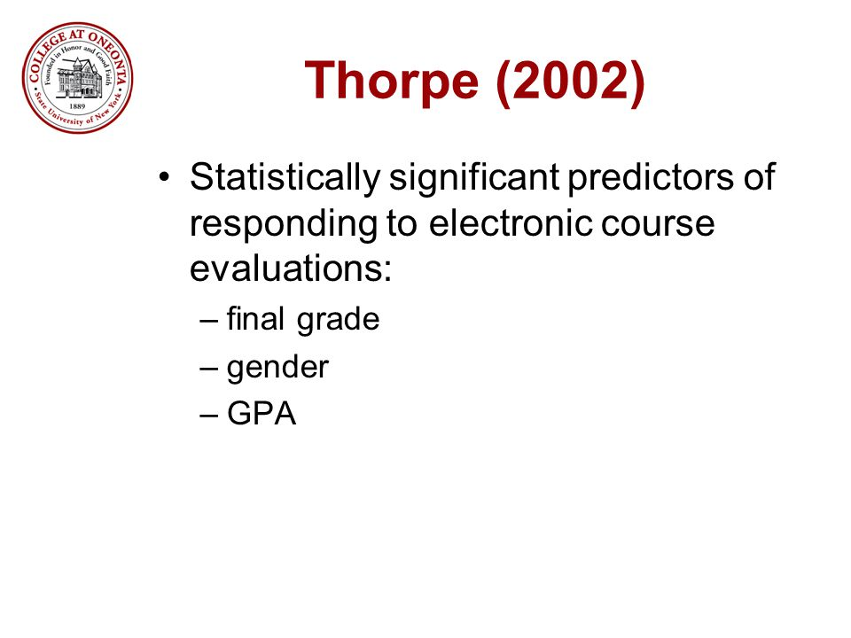 Thorpe (2002) Statistically significant predictors of responding to electronic course evaluations: –final grade –gender –GPA