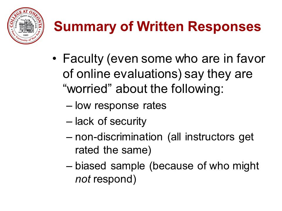 Summary of Written Responses Faculty (even some who are in favor of online evaluations) say they are worried about the following: –low response rates –lack of security –non-discrimination (all instructors get rated the same) –biased sample (because of who might not respond)