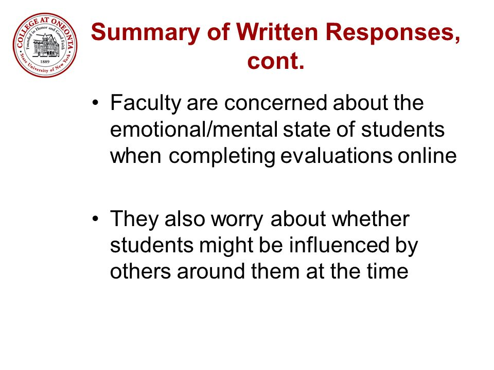 Summary of Written Responses, cont. Faculty are concerned about the emotional/mental state of students when completing evaluations online They also wo